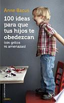 100 ideas para que tus hijos te obedezcan : sin gritos ni amenazas