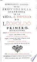 ADMIRABLES EFECTOS DE LA PROVIDENCIA SUCEDIDOS EN LA VIDA, E IMPERIO DE LEOPOLDO PRIMERO INVICTISSIMO EMPERADOR DE ROMANOS