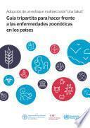 """Adopción del enfoque multisectorial """"Una Salud"""" - Guía tripartita para hacer frente a las enfermedades zoonóticas en los países"""