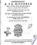 Aduertencias a la historia de Iuan de Mariana de la Compañia de Iesus, impressa en Toledo en latin año 1592. y en romançe el de 1601. En que se enmienda gran parte de la historia de España. Por Pedro Mantuano ..