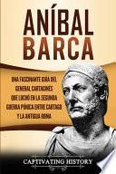 Aníbal Barca: Una Fascinante Guía del General Cartaginés que Luchó en la Segunda Guerra Púnica entre Cartago y la Antigua Roma
