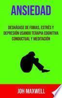 Ansiedad: Deshágase De Fobias, Estrés Y Depresión Usando Terapia Cognitiva Conductual Y Meditación