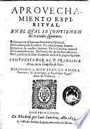 Aprouechamiento espiritual. En el qual se contienen los tratados siguientes. Exhortacion al aprouechamiento espiritual ... Compuesto por el p. Francisco Arias ...