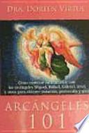 Arcángeles 101 : cómo conectar íntimamente con los arcángeles Miguel, Rafael, Gabriel, Uriel y otros para obtener sanación, protección y guía
