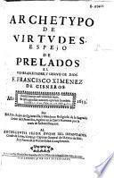 Archetypo de virtudes, espejo de prelados el venerable padre y sieruo de Dios F. Francisco Ximenez de Cisneros ...