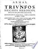 Armas i triunfos, hechos heroicos de los hijos de Galicia, elogios de su nobleza i de la maior de Espana i Europa