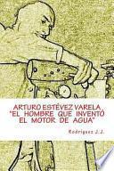 ARTURO ESTÉVEZ VARELA el Hombre Que Inventó el Motor de Agua