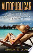 Autopublicar: La guía secreta para escribir y promocionar un best seller
