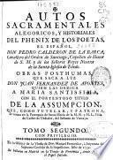 Autos sacramentales alegóricos y historiales del phenix de los poetas, el español Don Pedro Calderon de la Barca ... Obras pósthumas que saca a luz Don Juan Fernandez de Apontes