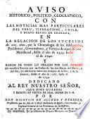 Aviso historico, politico, geographico, con las noticias mas particulares del Peru, Tierra-Firme, Chile, y nuevo reyno de Granada, en la relacion de los sucessos de 205. años, por la chronologia de los adelantados, presidentes, governadores, y virreyes de aquel reyno meridional, desde el año de 1535. hasta el de 1740. Y razon de todo lo obrado por los ingleses en aquellos reynos por las costas de los dos mares del norte, y del sùr, sin diferencia entre los tiempos de la paz, y de la guerra, desde el año de 1567 hasta el de 1739 ... por don Dionysio de Alcedo y Herrera,...