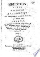 Biblioteca nueva de los escritores aragoneses que florecieron desde el año de 1500 hasta [1802], 1