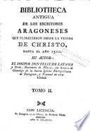 Bibliotheca antigua de los escritores aragoneses que florecieron desde la venida de Christo hasta el año 1500