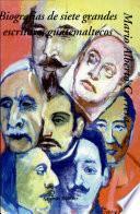Biografías de siete grandes escritores guatemaltecos