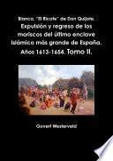 """Blanca, """"El Ricote"""" de Don Quijote. Expulsión y regreso de los moriscos del último enclave islámico más grande de España. Años 1613-1654. Tomo II."""