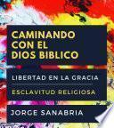 CAMINANDO CON EL DIOS BÍBLICO: LIBERTAD EN LA GRACIA Vs. ESCLAVITUD RELIGIOSA