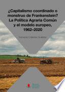 ¿Capitalismo coordinado o monstruo de Frankenstein? La Política Agraria Común y el modelo europeo, 1962-2020