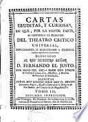 Cartas eruditas, y curiosas, en que por la mayor parte se continua el designio de el Theatro critico universal, impugnando, o reduciendo a dudosas varias opiniones comunes ...