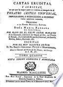 Cartas eruditas, y curiosas, en que por la mayor parte se continua el designio de el Theatro critico universal, impugnando, o reduciendo a dudosas varias opiniones comunes