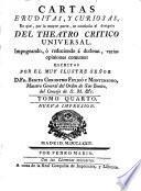 CARTAS ERUDITAS, Y CURIOSAS, En que, por la mayor parte, se continúa el designio DEL TEATRO CRITICO UNIVERSAL, Impugnando, ó reduciendo á dudosas varias opiniones comunes: ESCRITAS POR EL MUY ILUSTRE SEÑOR D. FR. BENITO GERONYMO FEYJOÓ Y MONTENECRO, Maestro General del Orden de San Benito, del Consejo de S.M. [et]c