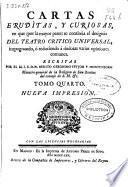 Cartas eruditas, y curiosas, en que (por la mayor parte) se continua el designio del Teatro critico universal, impugnando, ó reduciendo á dudosas varias opiniones comunes