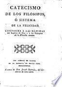 Catecismo de los filósofos, ó sistema de la felicidad, conforme á las máximas del Espíritu de Dios y á los Preceptos de la Filosofía sensata