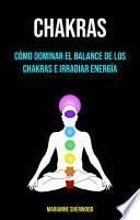 Chakras: Cómo Dominar El Balance De Los Chakras E Irradiar Energía