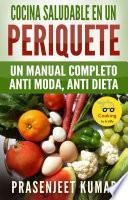 Cocina Saludable En Un Periquete: Un Manual Completo Anti Moda, Anti Dieta