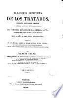 Coleccion completa de los tratados, convenciones, capitulaciones, armisticios y otros actos diplomáticos de todos los Estados de la América latina, comprendidos entre el golfo de Méjico y el cabo de Hornos, desde el año de 1493 hasta nuestros dias