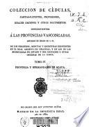 Colección de cédulas, cartas-patentes, provisiones, reales órdenes y otros documentos concernientes a las provincias vascongadas, copiados de orden de S. M. ...