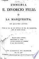 """Comedia. El Divorcio Feliz, ó la Marquesita. En quatro actos [and in verse] sacada de una de las novelas [""""L'Heureux Divorce""""] de Mr de Marmontel, etc"""
