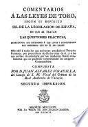 Comentarios á las Leyes de Toro, segun su espíritu i el de la legislacion de España ... Por D. Juan Alverez Posadilla ... Segunda impresion