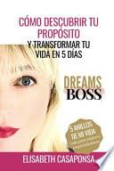 Cómo Descubrir Tu Propósito Y Transformar Tu Vida En 5 Días: Dreamsboss