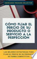 Cómo Fijar El Precio De Su Producto O Servicio A La Perfección