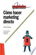 Como Hacer Marketing Directo: Secretos Para la Pequena Empresa