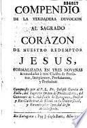 Compendio de la verdadera devocion al Sagrado Corazo de nuestro redemptor Jesus, formalizada en tres novenas acomodadas a tres classes de personas, Incipientes, proficientes y perfectos...