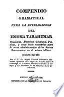 Compendio gramatical para la inteligencia del idioma Tarahumar, oraciones, doctrina cristiana, platicas ... para la recta administracion de los Santos Sacramentos en el mismo idioma