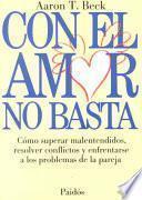 Con el amor no basta: Como superar malentendidos, resolver conflictos y enfrentarse a los problemas de la pareja