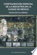 Configuración espacial de la industria en la ciudad de México