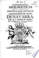 Congressiones apologeticas sobre la verdad de las investigaciones historicas de las antiguedades del reyno de Navarra