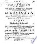 Copia del testamento cerrado que en dos de Octubre de 1700; y del codicilo, que en cinco del mismo mes y anno hizo la Magestad del Sennor Rey D. Carlos II ... debaxo de cuya disposition falleciò en primero de Noviembre siguiente