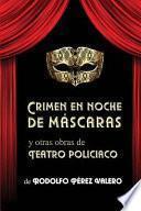 Crimen En Noche de Máscaras y Otras Obras de Teatro Policiaco