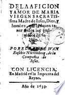 De la aficion y amor de Maria Virgen sacratissima madre de Iesus ... Por el padre Iuan Eusebio Nieremberg ...