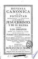 Defensa canonica de la potestad decretoria, y executiva que por el derecho de Jesu-Christo, y de su iglesia tienen los obispos sobre sus subditos legos en las causas del fuero eclesiastico