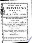 DESPERTADOR CHRISTIANO, MARIAL DE MARIA SANTISSIMA N.S. EN SVS FESTIVIDADES, EN ORDEN à excitar en los Fieles la Devocion, Amor, Imotacion de la Reyna de los Angeles, y Hombres