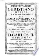 Despertador christiano, Marial de varios sermones de Maria Santissima N.S. en sus festividades, en orden a excitar en los fieles la devocion, amor, imitacion de la reyna de los angeles, y hombres. Que dedica a la magestad catholica ... D. Carlos 2. ... su author ... Don Joseph de Barzia y Zambrana, ..
