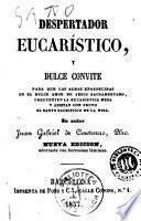 Despertador eucarístico y dulce convite para que las almas enardecidas en el dulce amor de Jesús Sacramentado, frecuenten la Eucarística Mesa y asistan con fruto al Santo Sacrificio de la Misa