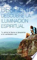 Despierta: descubre la iluminación espiritual. Tu alma te llama a despertar a tu verdadero ser