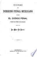 Diccionario de derecho penal mexicano; o sea, El codigo penal puesto en forma de diccionario