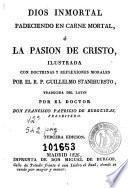 Dios inmortal padeciendo en carne mortal, ó, La pasion de Cristo