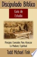 Discipulado Bíblico Guia de Estudio: Principios Esenciales Para Alcanzar La Madurez Espiritual